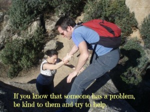If you know someone who has a problem be kind to them and try to help